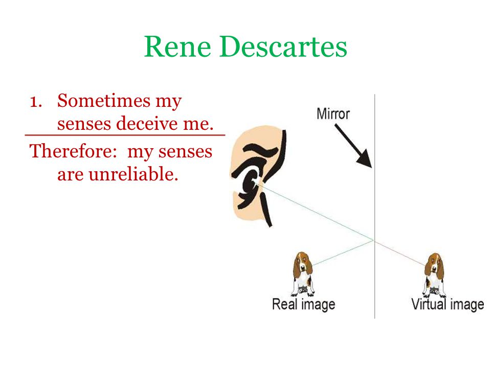 Rene Descartes 1.Sometimes my senses deceive me. Therefore: my senses are unreliable.