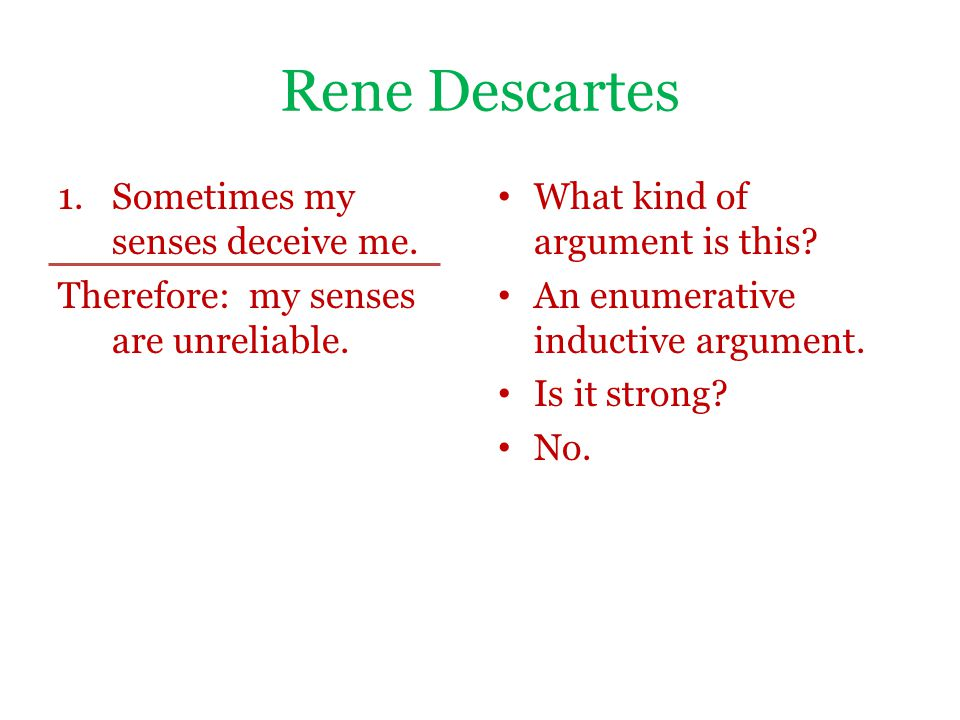 Rene Descartes 1.Sometimes my senses deceive me. Therefore: my senses are unreliable. What kind of argument is this? An enumerative inductive argument