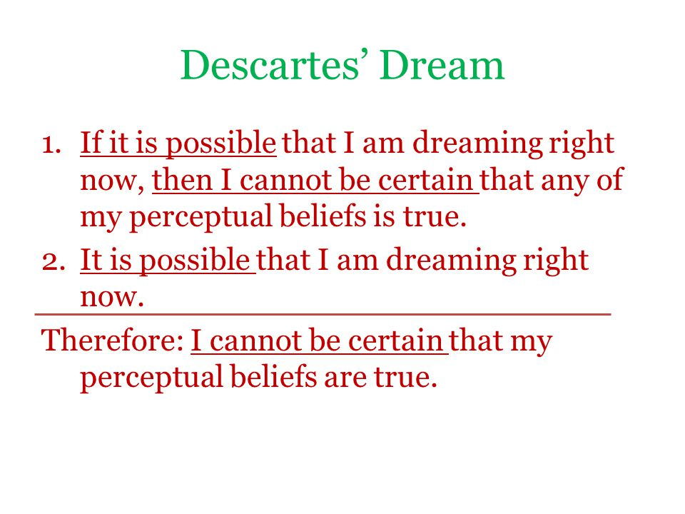Descartes' Dream 1.If it is possible that I am dreaming right now, then I cannot be certain that any of my perceptual beliefs is true. 2.It is possibl