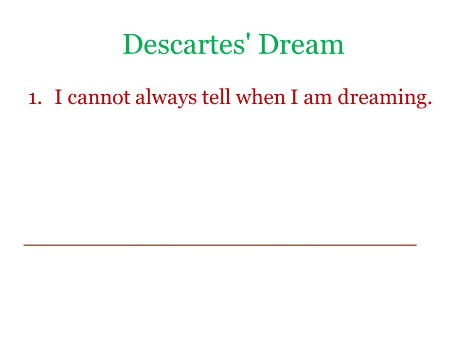 Descartes Dream 1.I cannot always tell when I am dreaming.