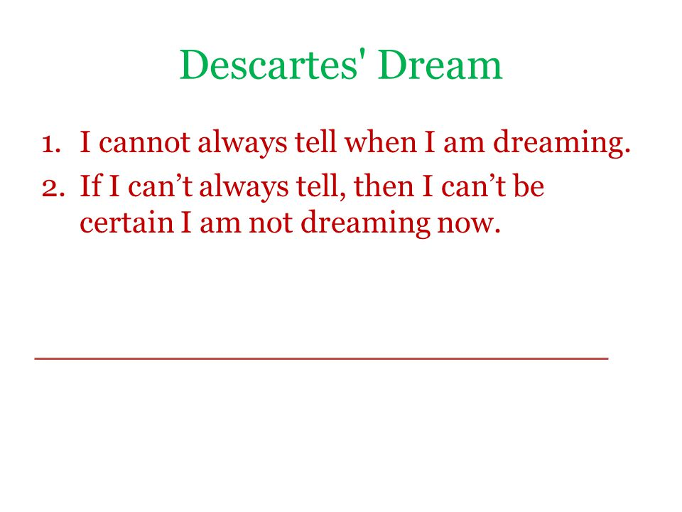 Descartes' Dream 1.I cannot always tell when I am dreaming. 2.If I can't always tell, then I can't be certain I am not dreaming now.