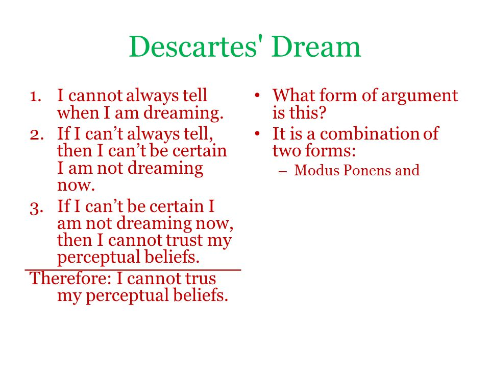 Descartes' Dream 1.I cannot always tell when I am dreaming. 2.If I can't always tell, then I can't be certain I am not dreaming now. 3.If I can't be c