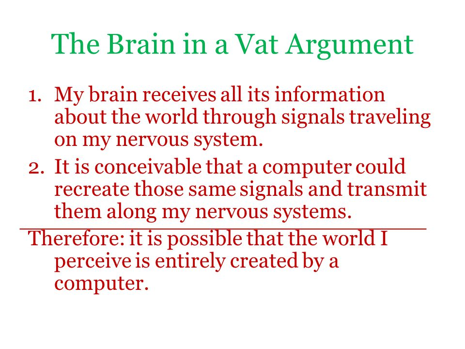 The Brain in a Vat Argument 1.My brain receives all its information about the world through signals traveling on my nervous system.