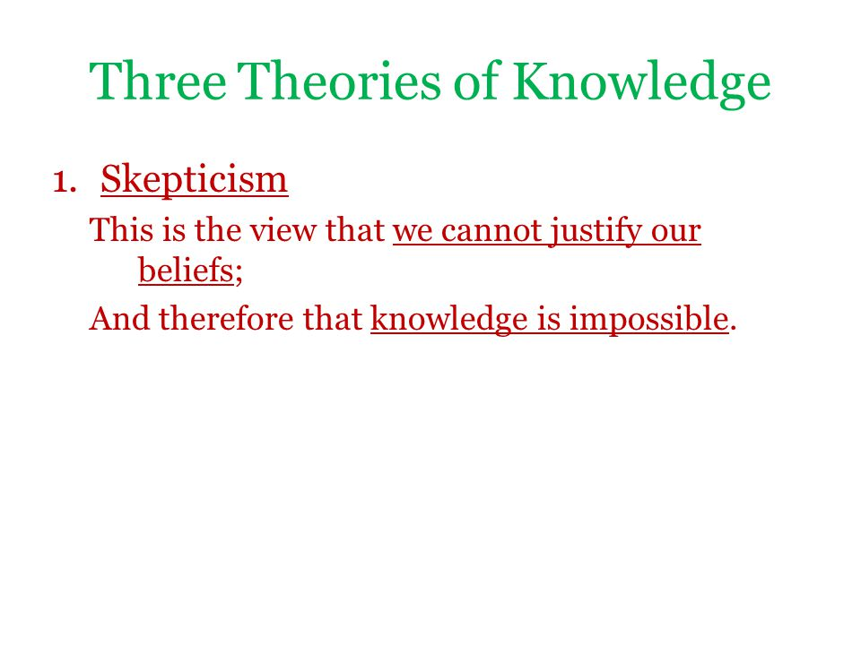 Three Theories of Knowledge 1.Skepticism This is the view that we cannot justify our beliefs; And therefore that knowledge is impossible.