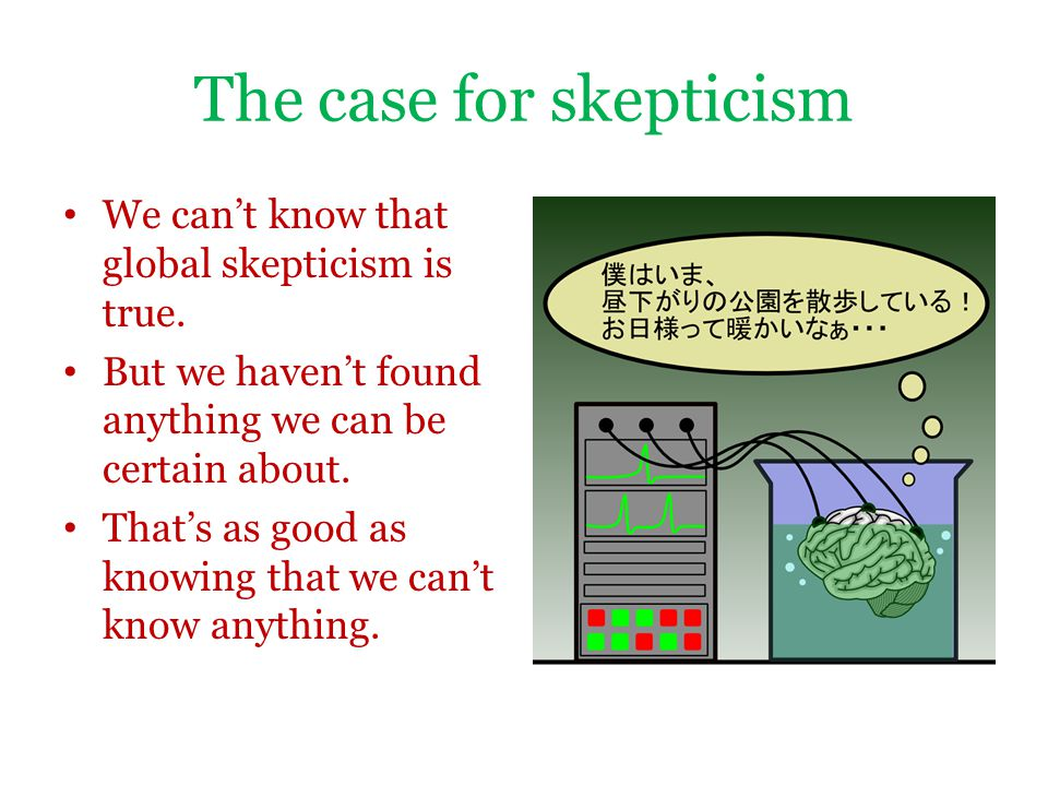 The case for skepticism We can't know that global skepticism is true. But we haven't found anything we can be certain about. That's as good as knowing