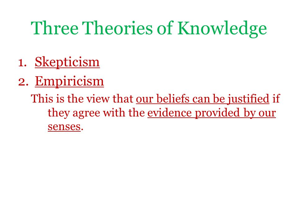 Three Theories of Knowledge 1.Skepticism 2.Empiricism This is the view that our beliefs can be justified if they agree with the evidence provided by o