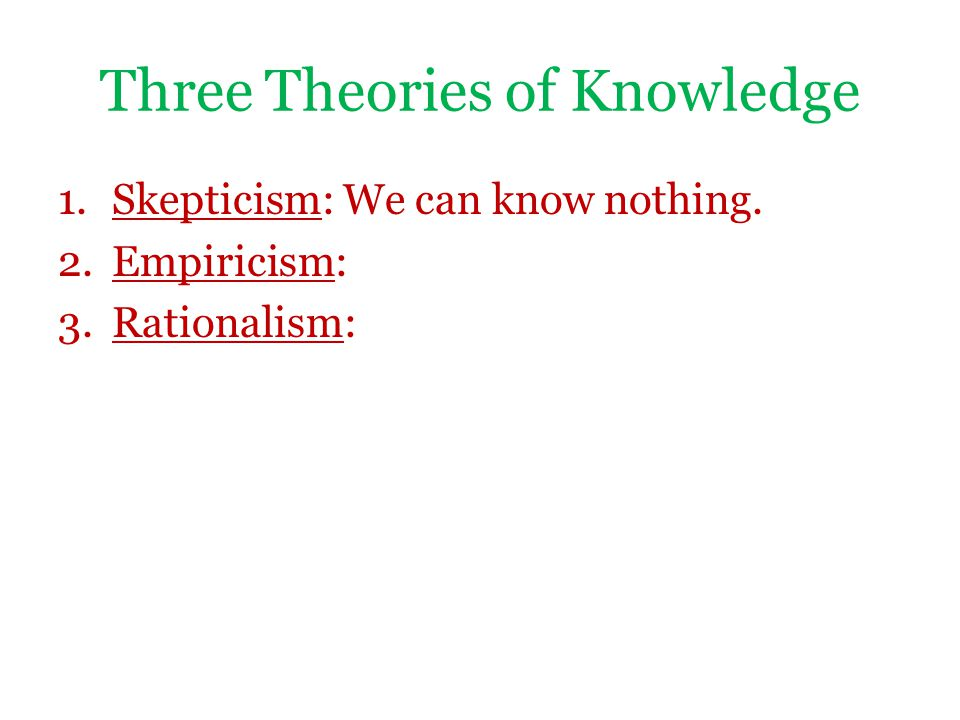 Three Theories of Knowledge 1.Skepticism: We can know nothing. 2.Empiricism: 3.Rationalism: