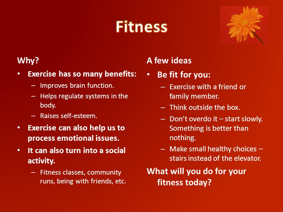 Why. Exercise has so many benefits: – Improves brain function.