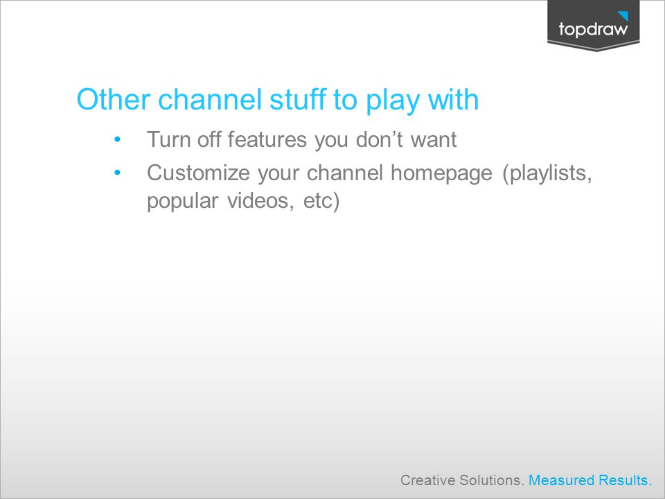 Other channel stuff to play with Turn off features you don't want Customize your channel homepage (playlists, popular videos, etc) Creative Solutions.
