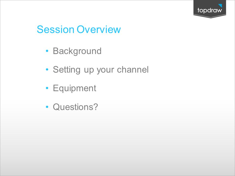 Session Overview Background Setting up your channel Equipment Questions?