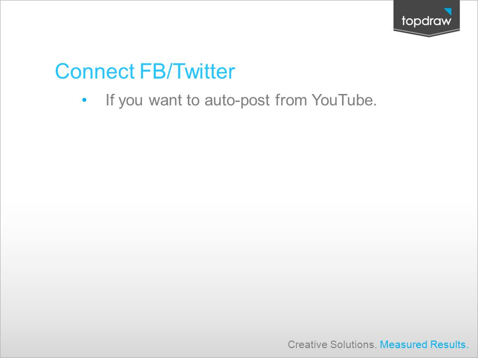 Connect FB/Twitter If you want to auto-post from YouTube. Creative Solutions. Measured Results.