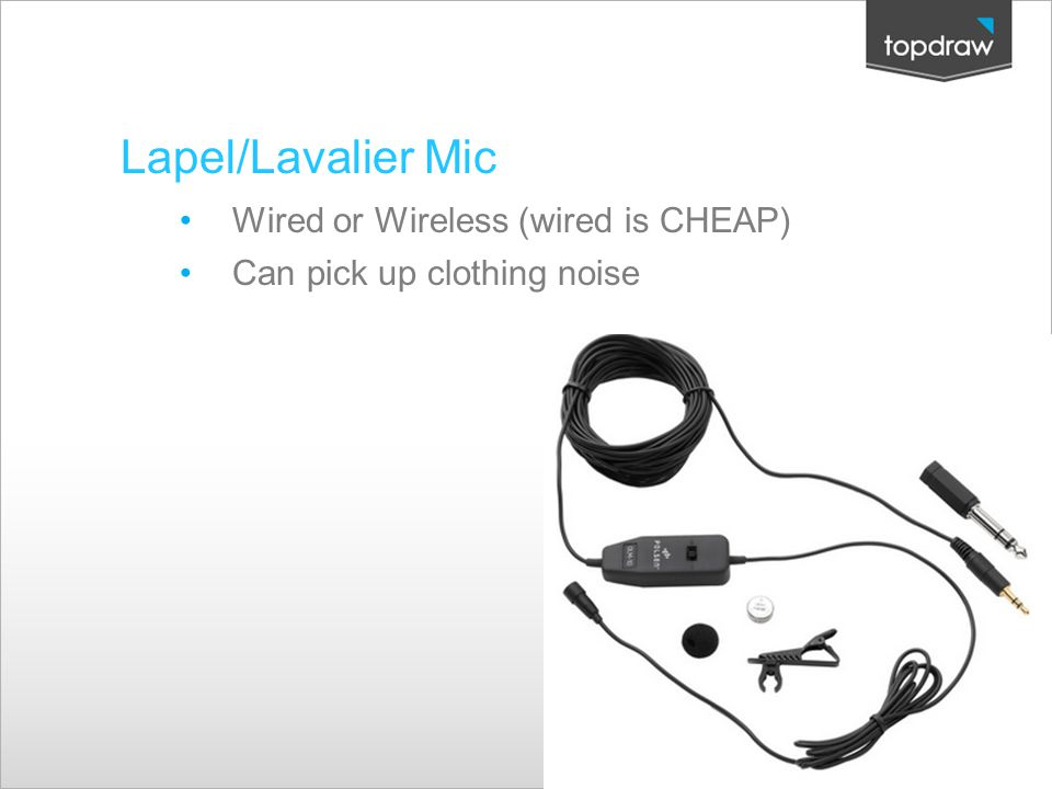 Lapel/Lavalier Mic Wired or Wireless (wired is CHEAP) Can pick up clothing noise Creative Solutions.