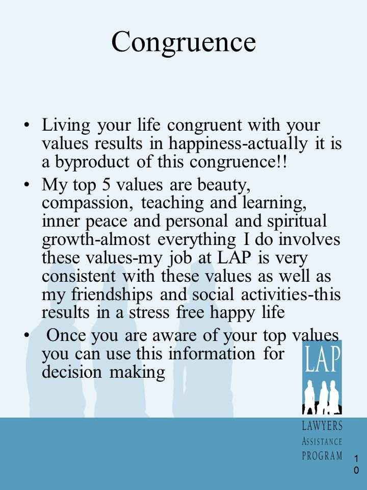 Congruence Living your life congruent with your values results in happiness-actually it is a byproduct of this congruence!! My top 5 values are beauty