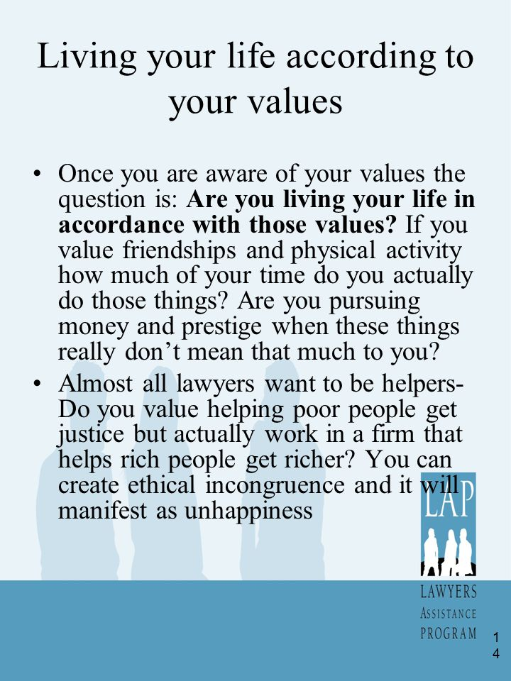 Living your life according to your values Once you are aware of your values the question is: Are you living your life in accordance with those values.