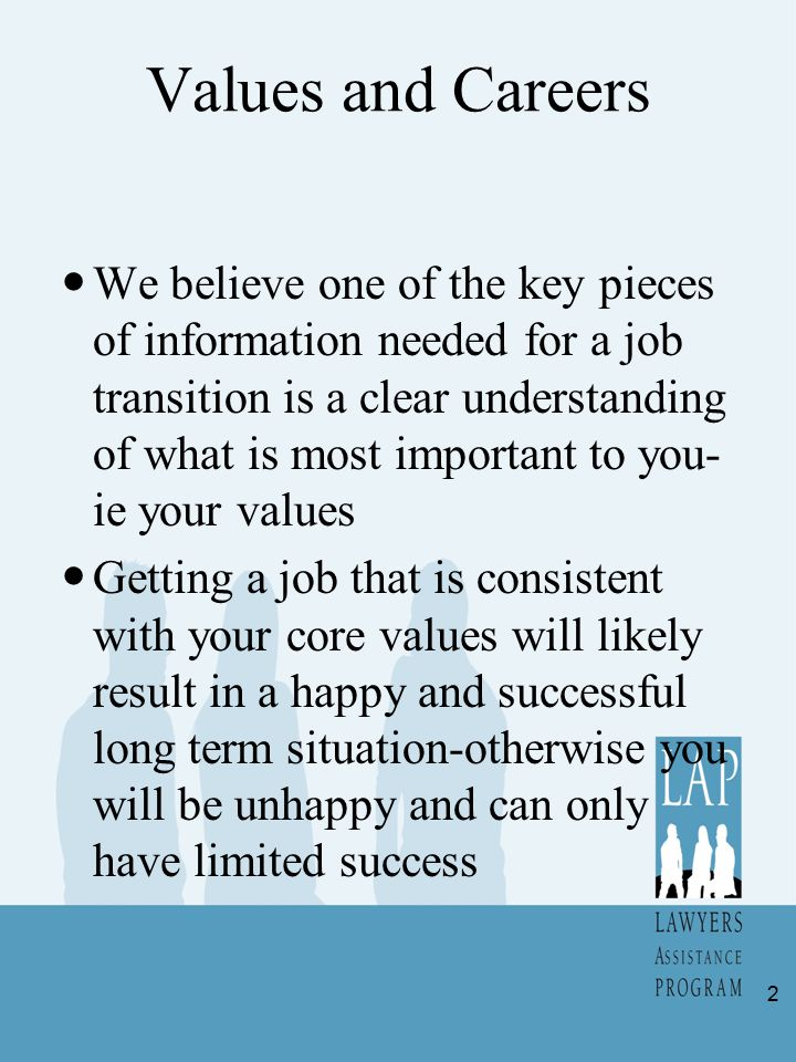 Values and Careers We believe one of the key pieces of information needed for a job transition is a clear understanding of what is most important to y