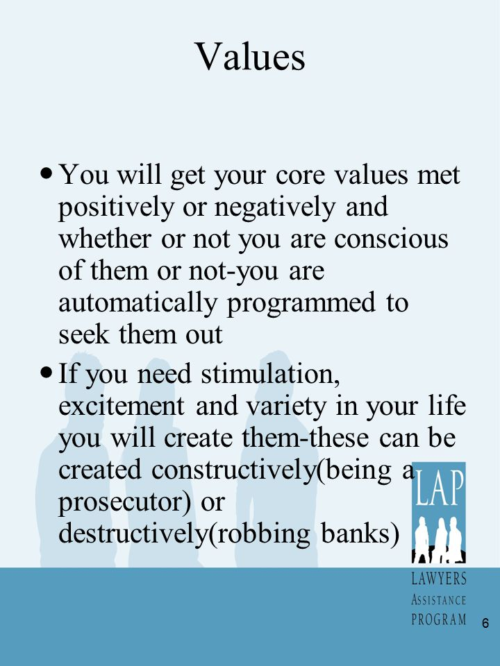 Values You will get your core values met positively or negatively and whether or not you are conscious of them or not-you are automatically programmed