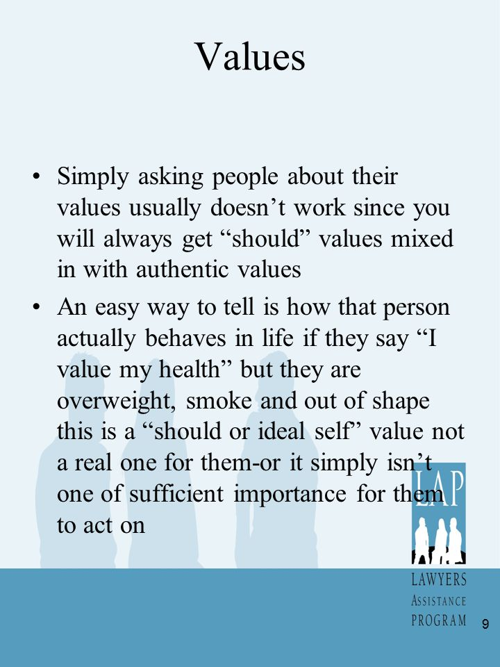 Values Simply asking people about their values usually doesn't work since you will always get should values mixed in with authentic values An easy way to tell is how that person actually behaves in life if they say I value my health but they are overweight, smoke and out of shape this is a should or ideal self value not a real one for them-or it simply isn't one of sufficient importance for them to act on 9