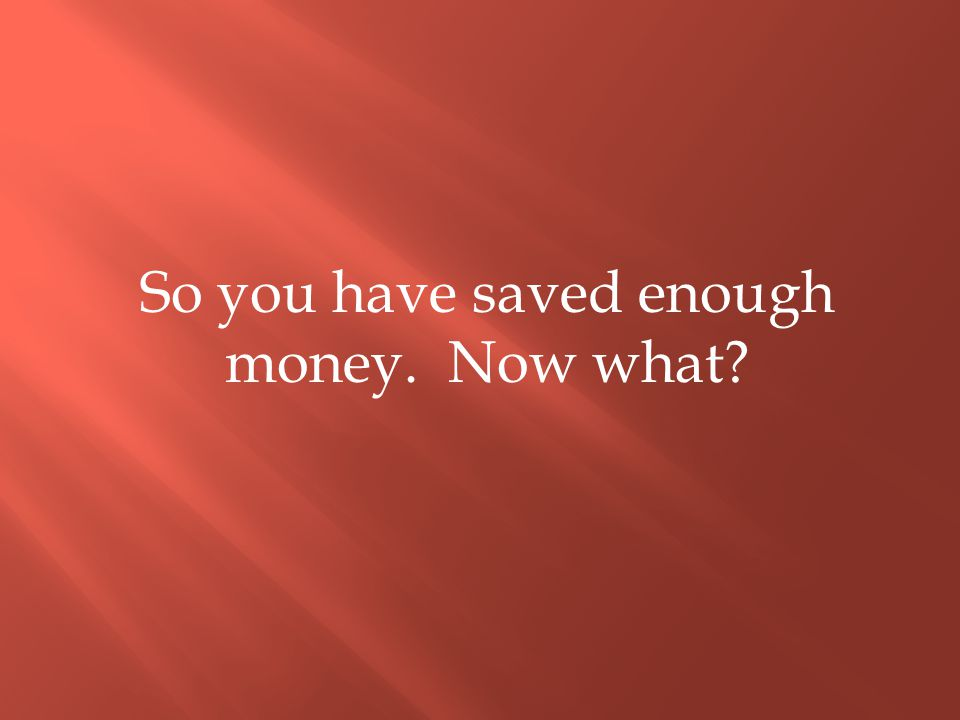 So you have saved enough money. Now what?
