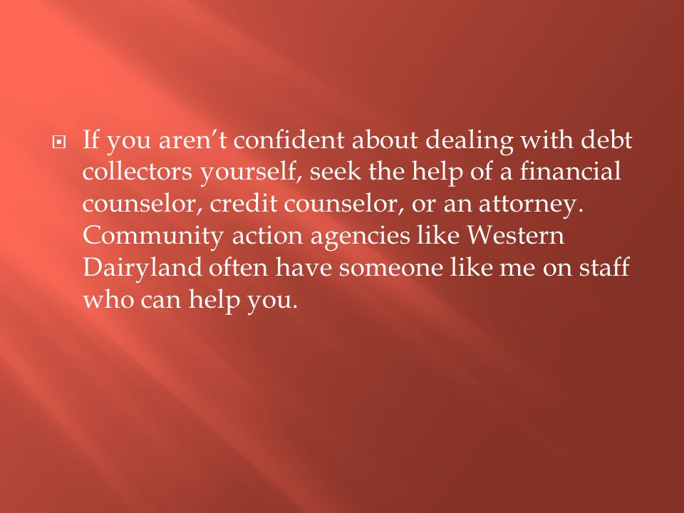  If you aren't confident about dealing with debt collectors yourself, seek the help of a financial counselor, credit counselor, or an attorney.