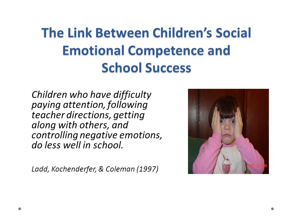 The Link Between Children's Social Emotional Competence and School Success Children who have difficulty paying attention, following teacher directions