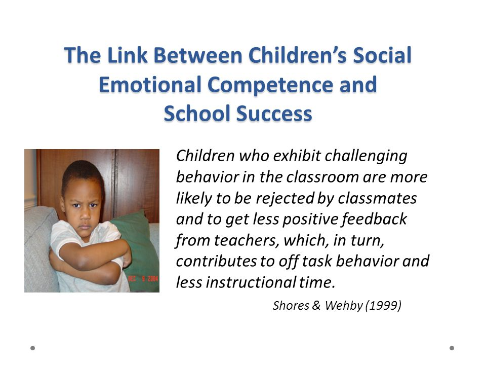 The Link Between Children's Social Emotional Competence and School Success Children who exhibit challenging behavior in the classroom are more likely
