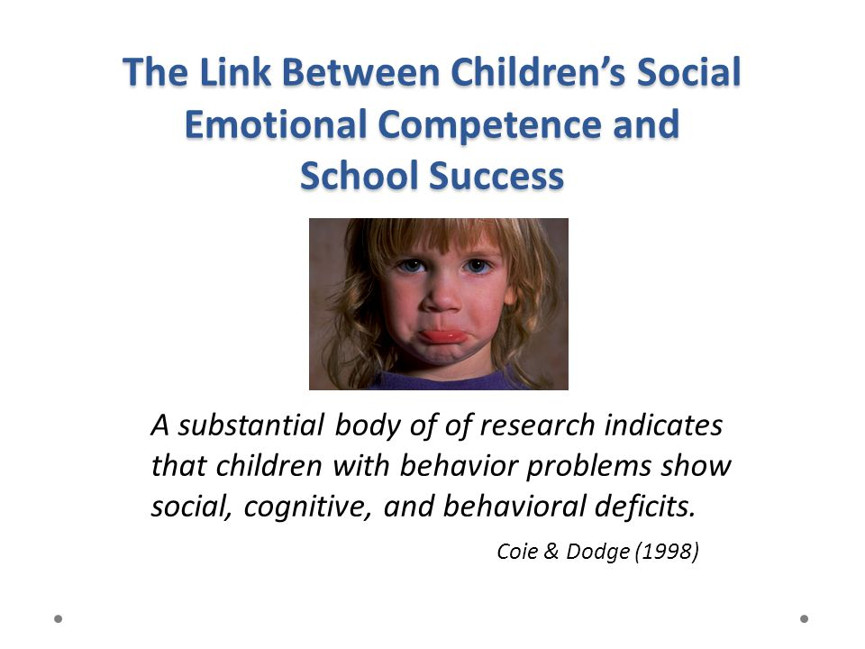 The Link Between Children's Social Emotional Competence and School Success A substantial body of of research indicates that children with behavior pro