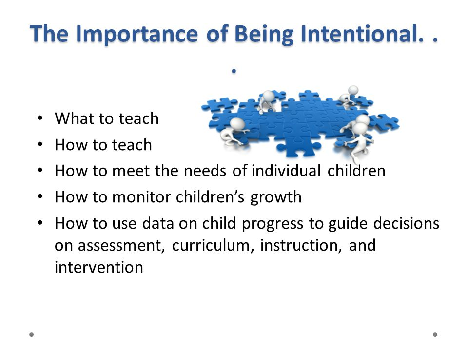 The Importance of Being Intentional... What to teach How to teach How to meet the needs of individual children How to monitor children's growth How to
