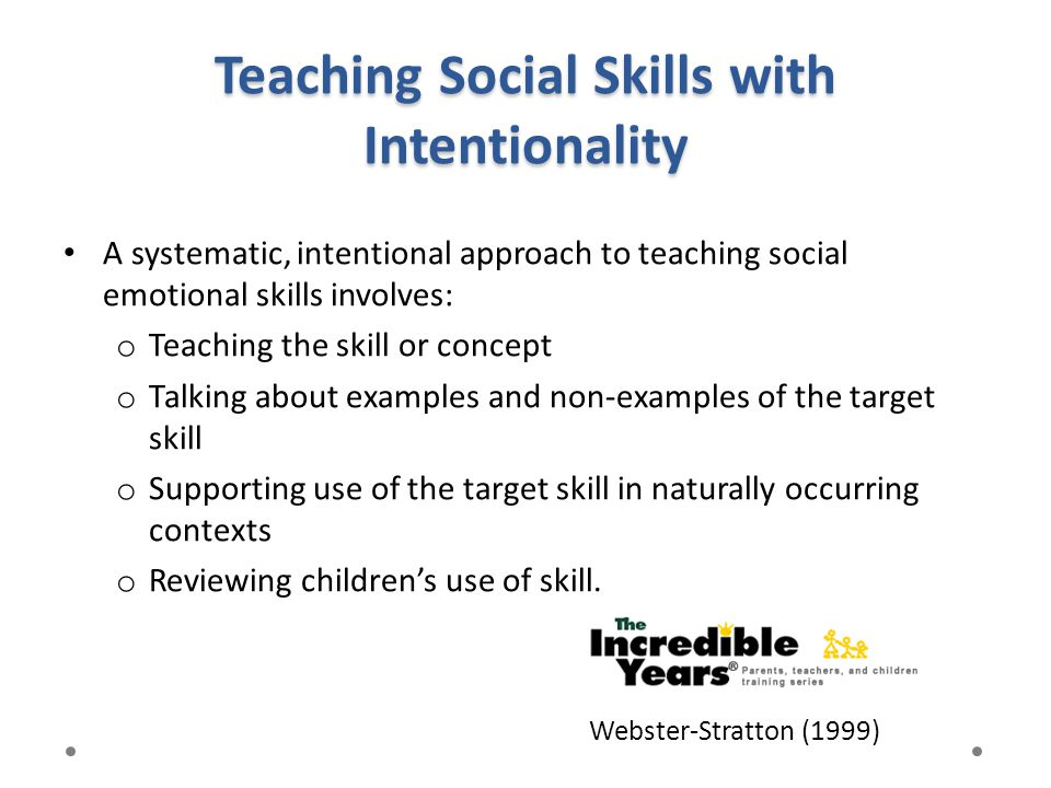 Teaching Social Skills with Intentionality A systematic, intentional approach to teaching social emotional skills involves: o Teaching the skill or co
