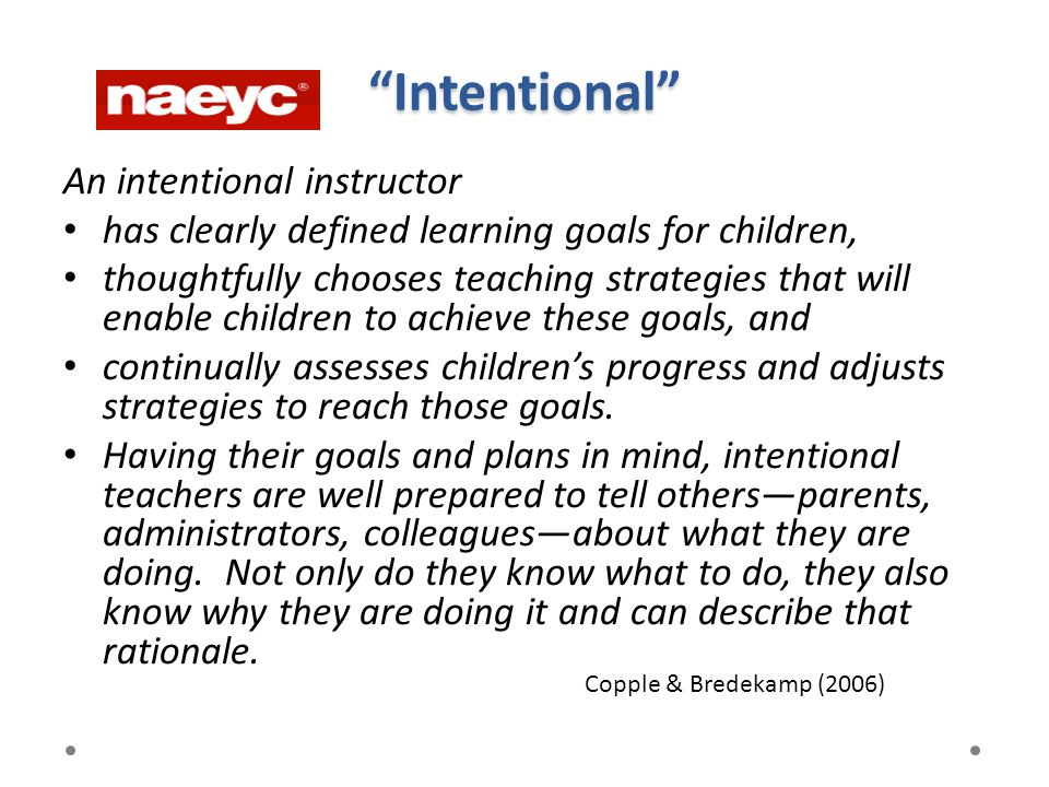 An intentional instructor has clearly defined learning goals for children, thoughtfully chooses teaching strategies that will enable children to achie