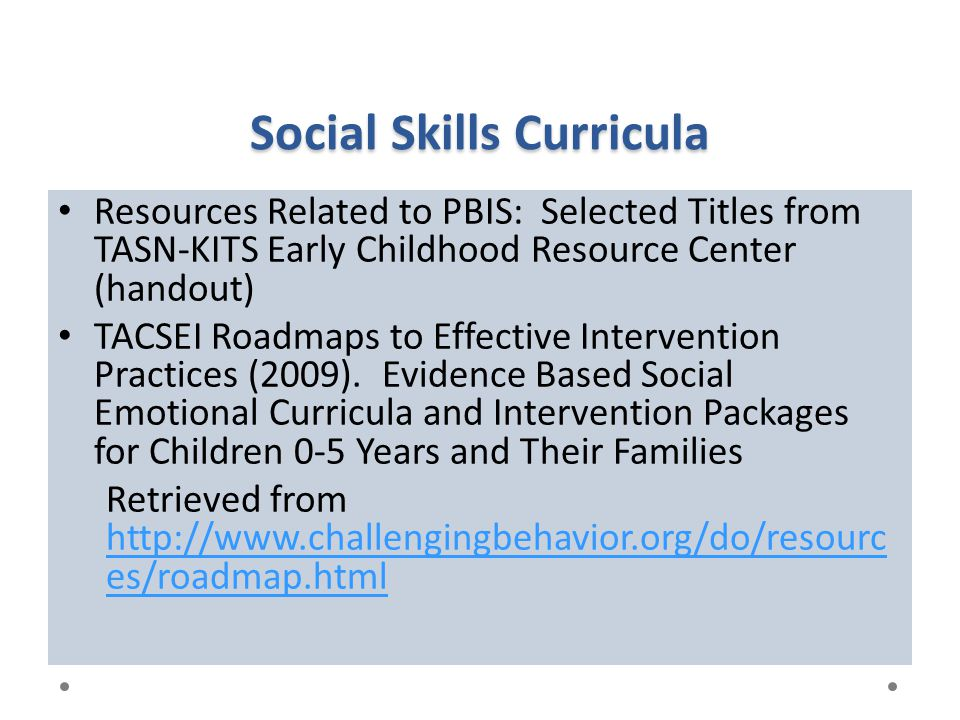 Social Skills Curricula Resources Related to PBIS: Selected Titles from TASN-KITS Early Childhood Resource Center (handout) TACSEI Roadmaps to Effecti