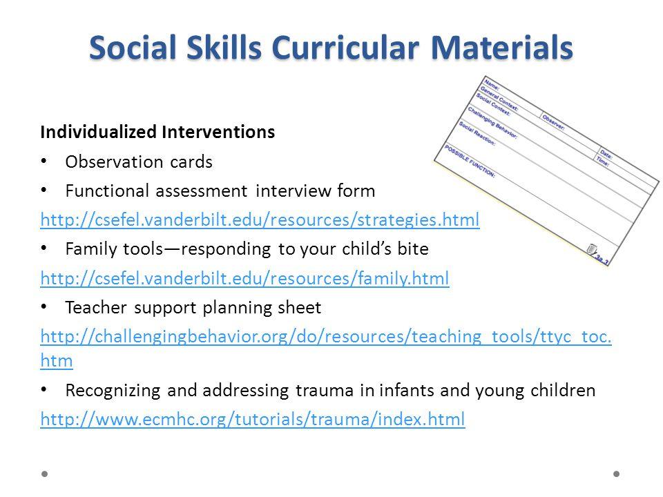 Social Skills Curricular Materials Individualized Interventions Observation cards Functional assessment interview form http://csefel.vanderbilt.edu/re