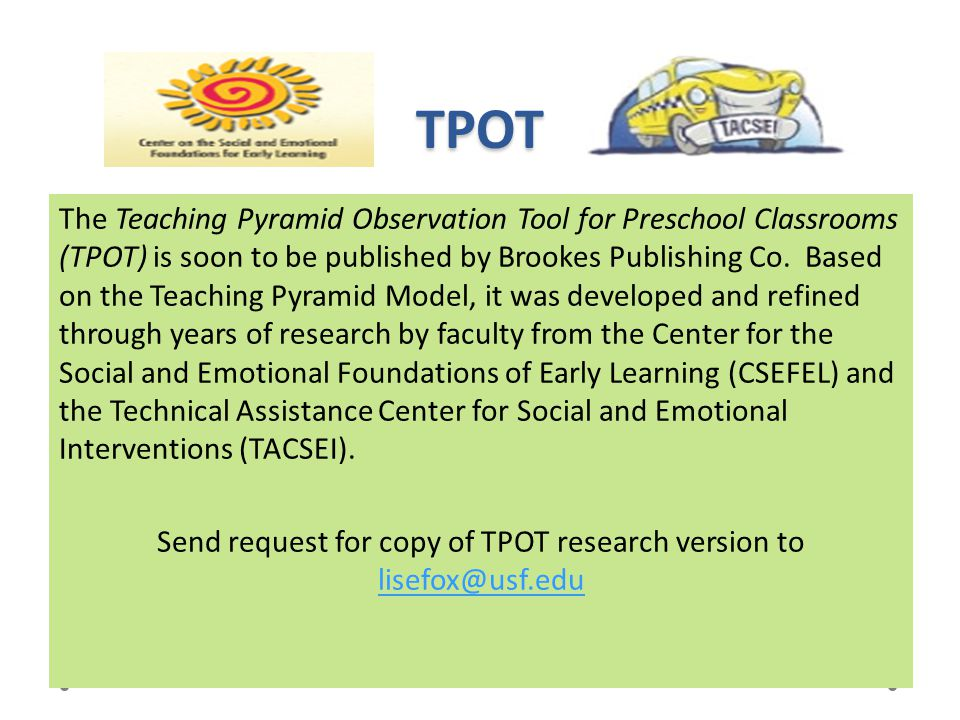 TPOT The Teaching Pyramid Observation Tool for Preschool Classrooms (TPOT) is soon to be published by Brookes Publishing Co. Based on the Teaching Pyr
