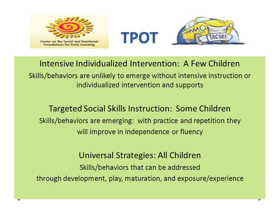 TPOT Intensive Individualized Intervention: A Few Children Skills/behaviors are unlikely to emerge without intensive instruction or individualized int