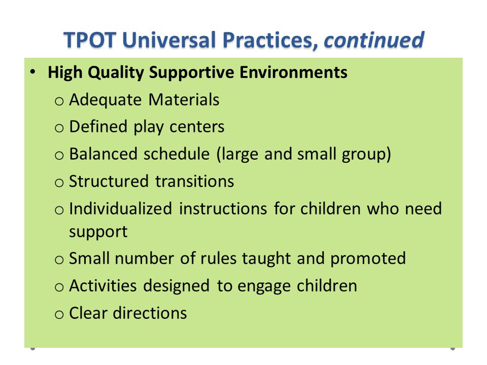 TPOT Universal Practices, continued High Quality Supportive Environments o Adequate Materials o Defined play centers o Balanced schedule (large and sm