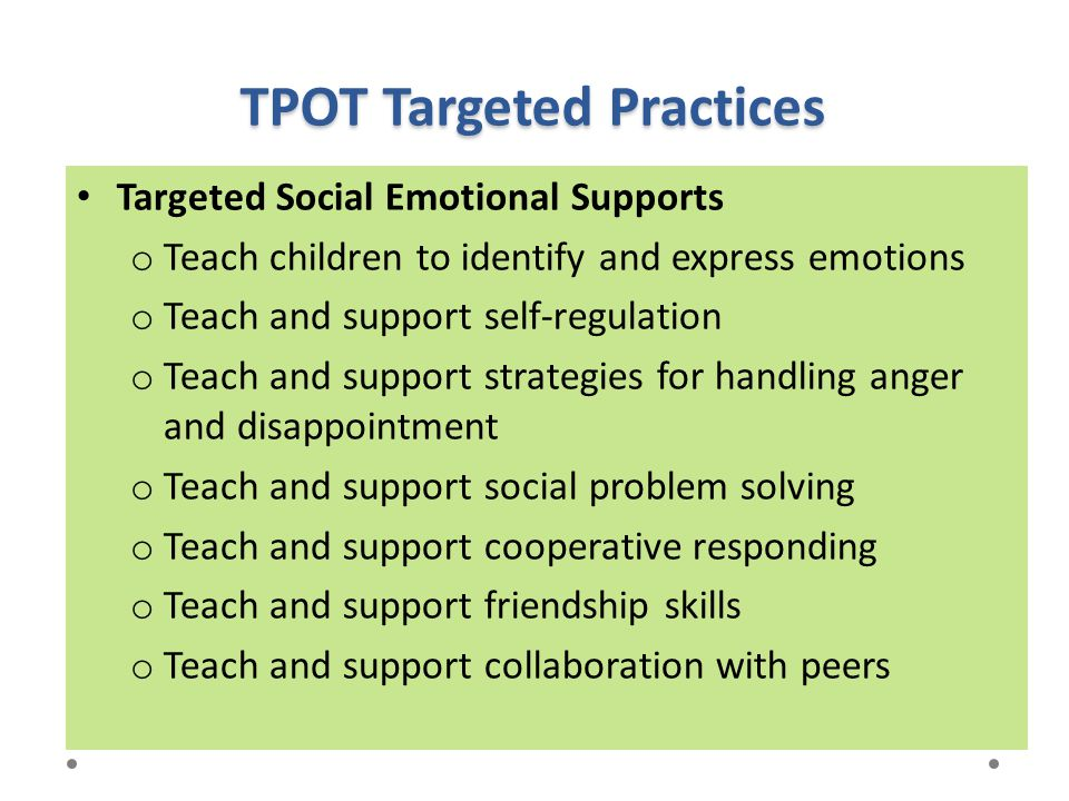 TPOT Targeted Practices Targeted Social Emotional Supports o Teach children to identify and express emotions o Teach and support self-regulation o Tea