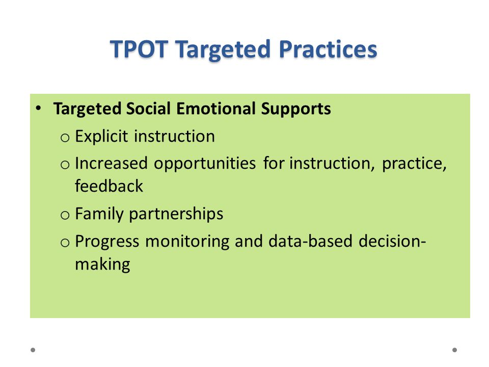 TPOT Targeted Practices Targeted Social Emotional Supports o Explicit instruction o Increased opportunities for instruction, practice, feedback o Fami