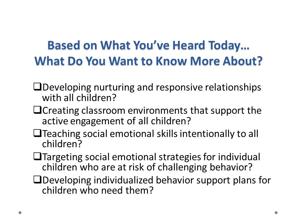 Based on What You've Heard Today… What Do You Want to Know More About?  Developing nurturing and responsive relationships with all children?  Creati