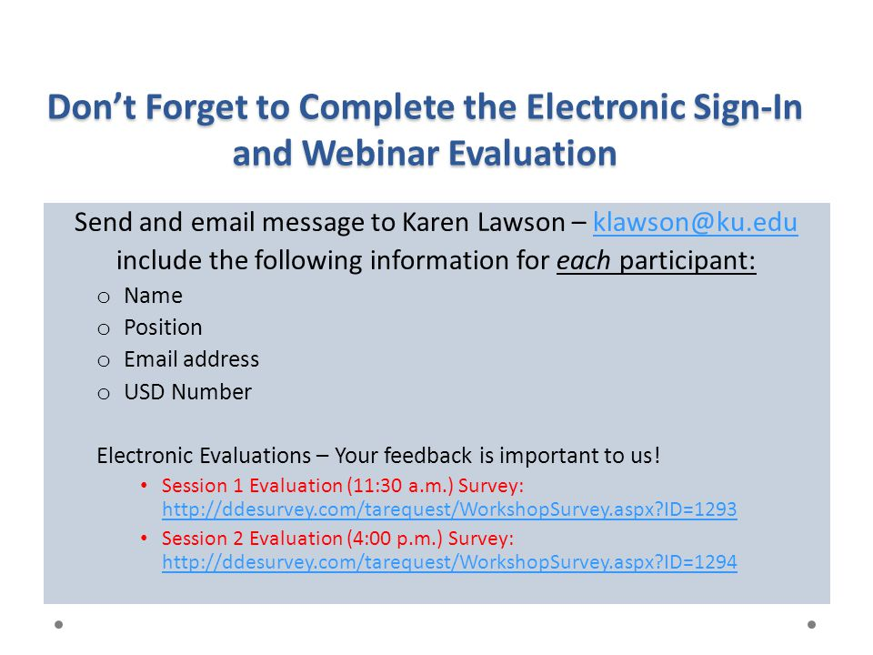 Don't Forget to Complete the Electronic Sign-In and Webinar Evaluation Send and email message to Karen Lawson – klawson@ku.eduklawson@ku.edu include t