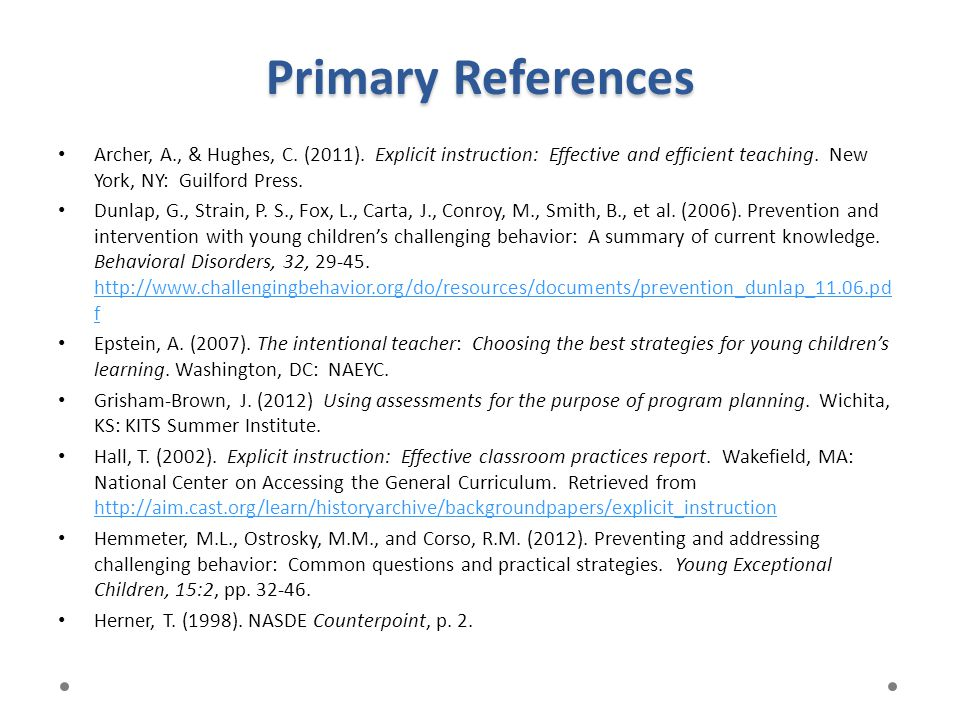 Primary References Archer, A., & Hughes, C. (2011). Explicit instruction: Effective and efficient teaching. New York, NY: Guilford Press. Dunlap, G.,