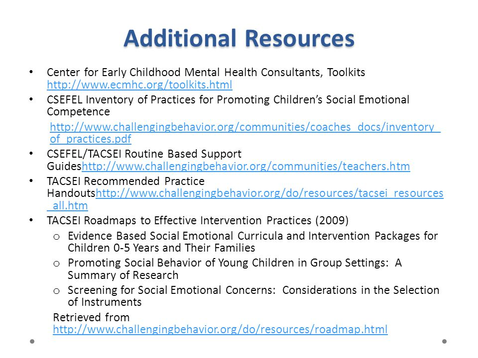 Additional Resources Center for Early Childhood Mental Health Consultants, Toolkits http://www.ecmhc.org/toolkits.html http://www.ecmhc.org/toolkits.h