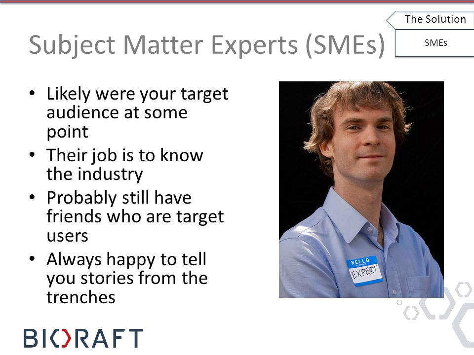 Subject Matter Experts (SMEs) Likely were your target audience at some point Their job is to know the industry Probably still have friends who are target users Always happy to tell you stories from the trenches The Solution SMEs