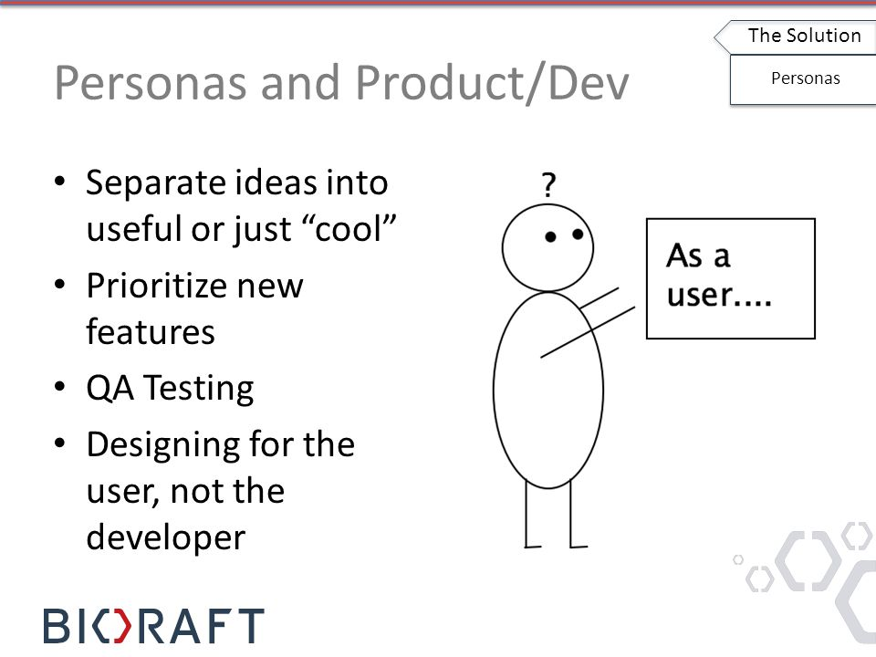 Personas and Product/Dev Separate ideas into useful or just cool Prioritize new features QA Testing Designing for the user, not the developer The Solution Personas