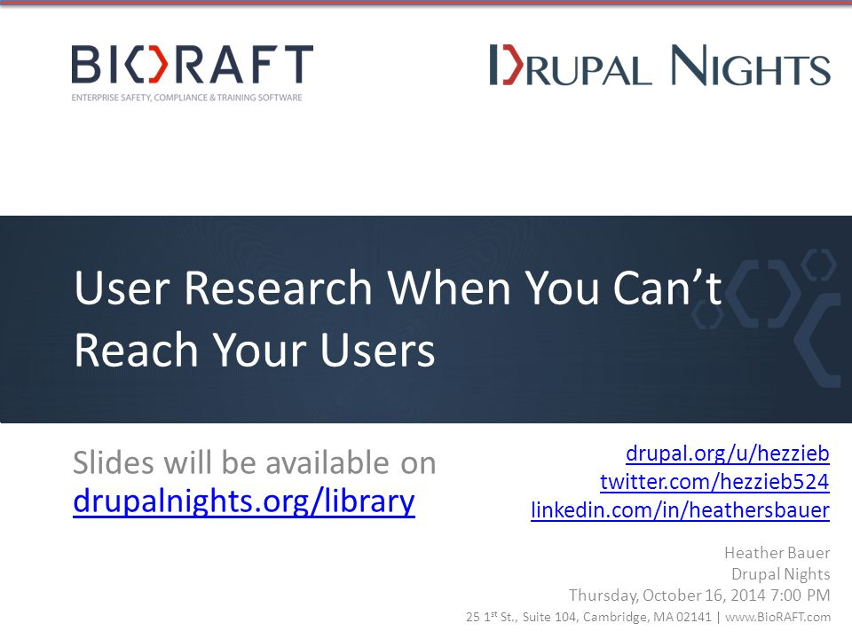 25 1 st St., Suite 104, Cambridge, MA 02141 | www.BioRAFT.com User Research When You Can't Reach Your Users drupal.org/u/hezzieb twitter.com/hezzieb524 linkedin.com/in/heathersbauer Slides will be available on drupalnights.org/library drupalnights.org/library Heather Bauer Drupal Nights Thursday, October 16, 2014 7:00 PM