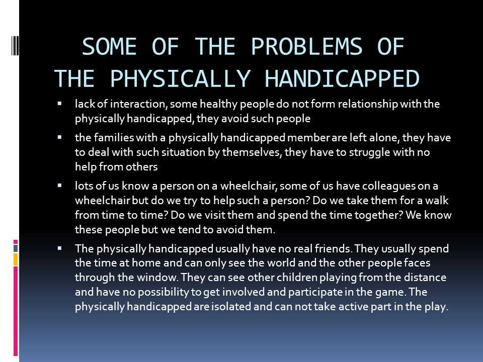 SOME OF THE PROBLEMS OF THE PHYSICALLY HANDICAPPED  lack of interaction, some healthy people do not form relationship with the physically handicapped, they avoid such people  the families with a physically handicapped member are left alone, they have to deal with such situation by themselves, they have to struggle with no help from others  lots of us know a person on a wheelchair, some of us have colleagues on a wheelchair but do we try to help such a person.