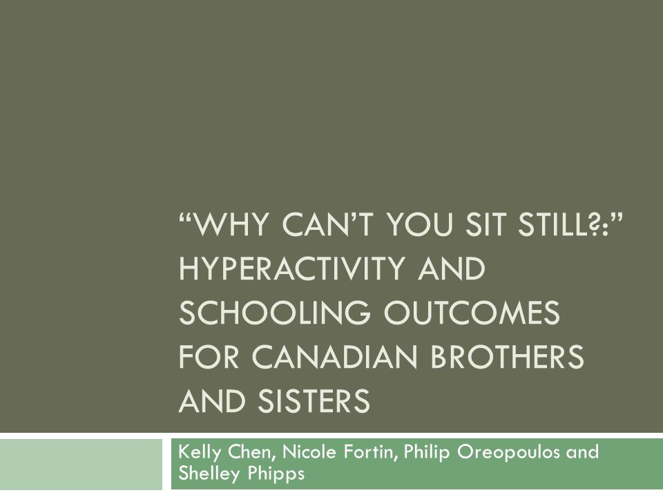 WHY CAN'T YOU SIT STILL?: HYPERACTIVITY AND SCHOOLING OUTCOMES FOR CANADIAN BROTHERS AND SISTERS Kelly Chen, Nicole Fortin, Philip Oreopoulos and Shelley Phipps