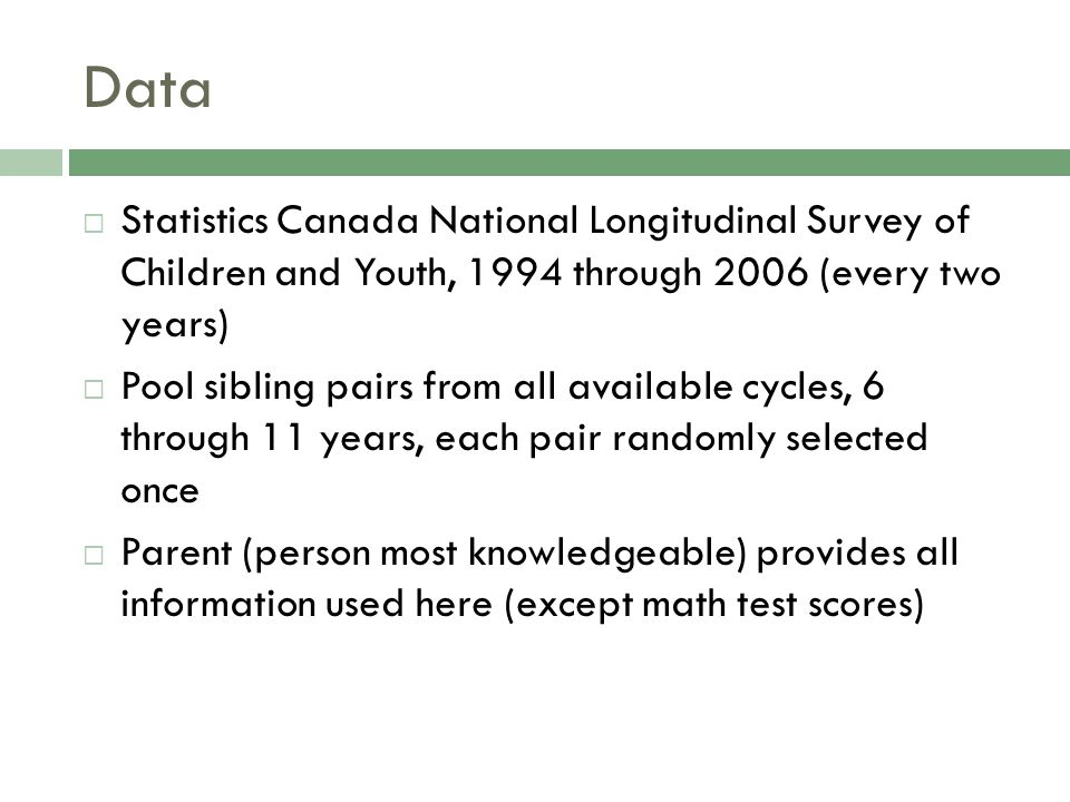 Data  Statistics Canada National Longitudinal Survey of Children and Youth, 1994 through 2006 (every two years)  Pool sibling pairs from all available cycles, 6 through 11 years, each pair randomly selected once  Parent (person most knowledgeable) provides all information used here (except math test scores)