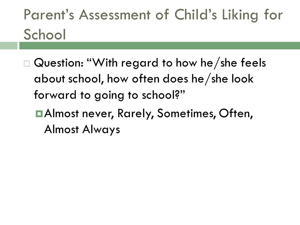 Parent's Assessment of Child's Liking for School  Question: With regard to how he/she feels about school, how often does he/she look forward to going to school?  Almost never, Rarely, Sometimes, Often, Almost Always