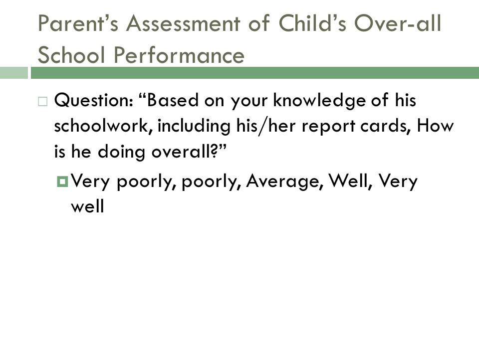 Parent's Assessment of Child's Over-all School Performance  Question: Based on your knowledge of his schoolwork, including his/her report cards, How is he doing overall?  Very poorly, poorly, Average, Well, Very well