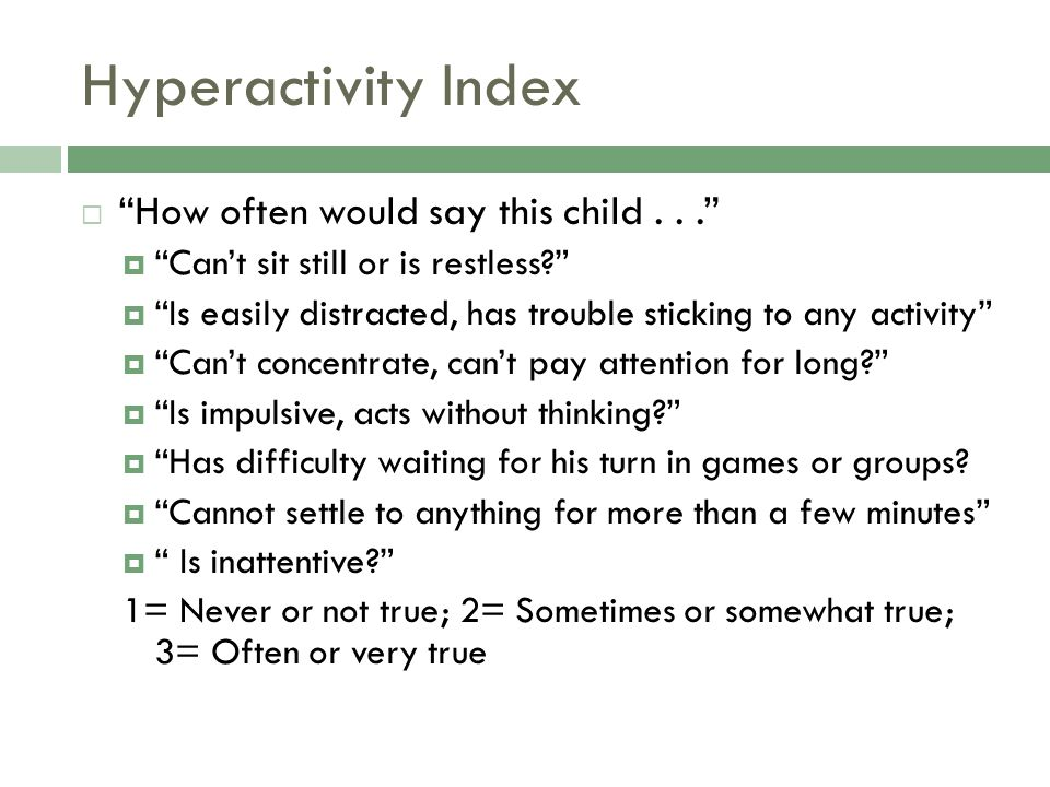 Hyperactivity Index  How often would say this child...  Can't sit still or is restless?  Is easily distracted, has trouble sticking to any activity  Can't concentrate, can't pay attention for long?  Is impulsive, acts without thinking?  Has difficulty waiting for his turn in games or groups.