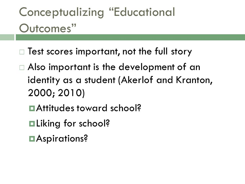 Conceptualizing Educational Outcomes  Test scores important, not the full story  Also important is the development of an identity as a student (Akerlof and Kranton, 2000; 2010)  Attitudes toward school.